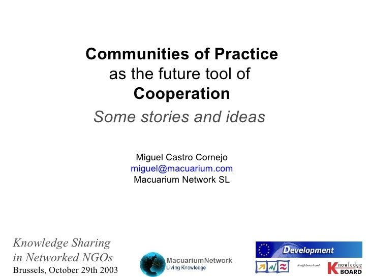 Co mmunities of Practice as the f uture  tool   of   Cooperation Some   stories and ideas   Miguel Castro Cornejo miguel@ ...
