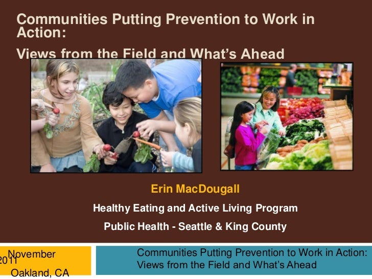 Communities Putting Prevention to Work in   Action:   Views from the Field and What's Ahead                            Eri...