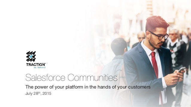 Salesforce Communities The power of your platform in the hands of your customers July 28th, 2015