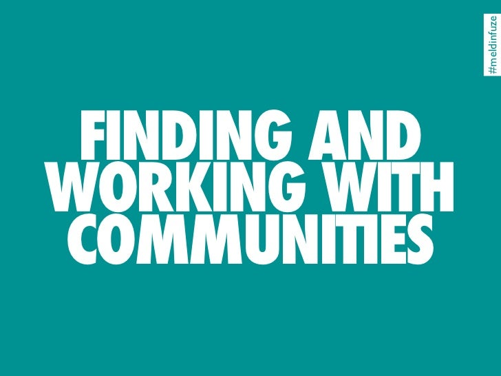 #meldinfuze  FINDING AND WORKING WITH COMMUNITIES