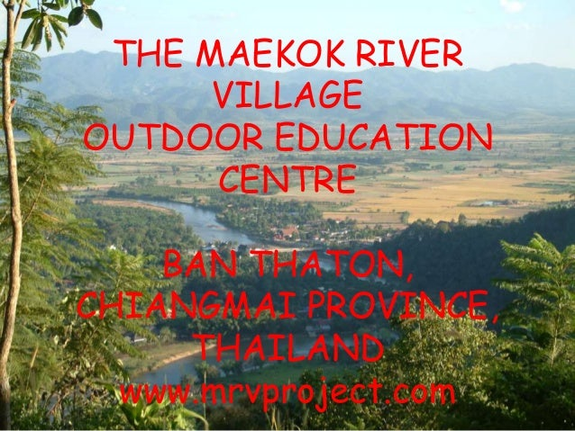 THE MAEKOK RIVER VILLAGE OUTDOOR EDUCATION CENTRE BAN THATON, CHIANGMAI PROVINCE, THAILAND www.mrvproject.com