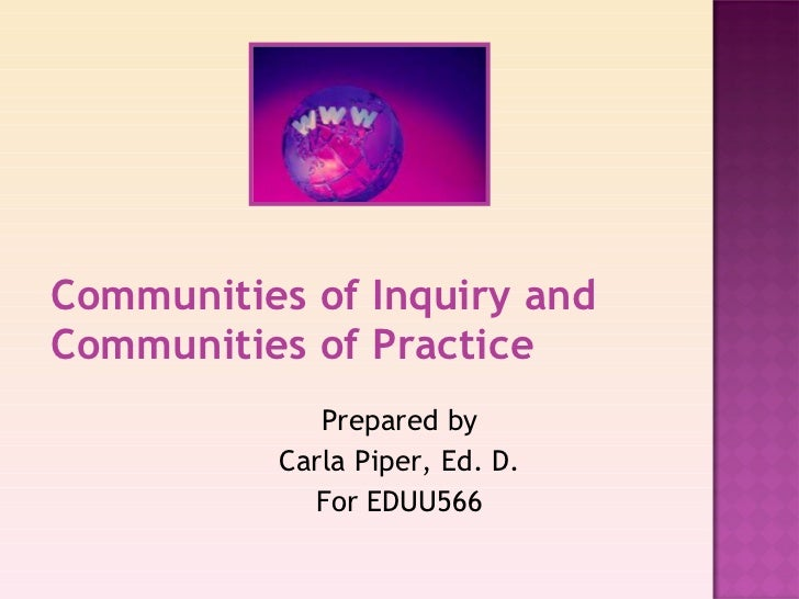 Communities of Inquiry and Communities of Practice Prepared by Carla Piper, Ed. D. For EDUU566