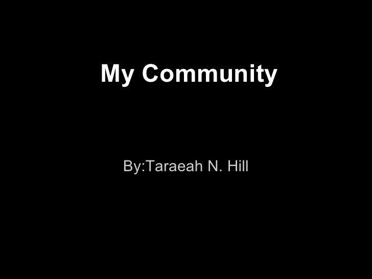 My Community By:Taraeah N. Hill