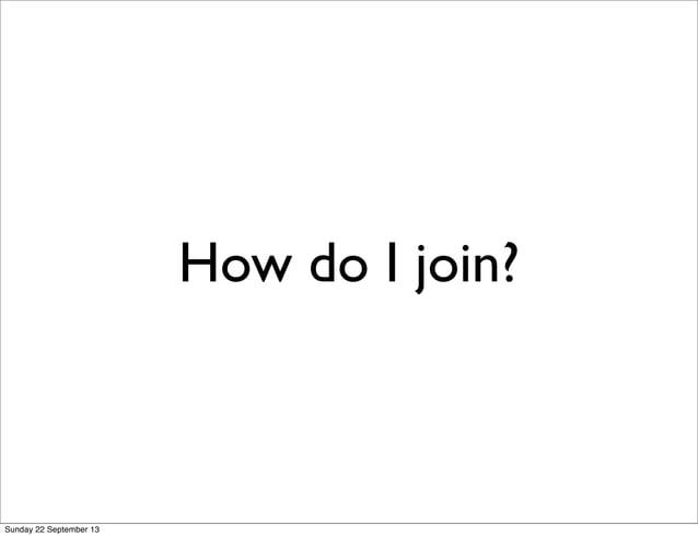How do I join? Sunday 22 September 13