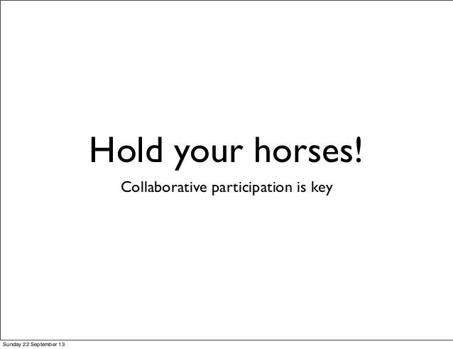 Hold your horses! Collaborative participation is key Sunday 22 September 13