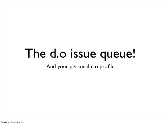 The d.o issue queue! And your personal d.o profile Sunday 22 September 13