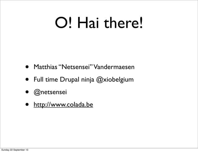 "O! Hai there! • Matthias ""Netsensei""Vandermaesen • Full time Drupal ninja @xiobelgium • @netsensei • http://www.colada.be ..."