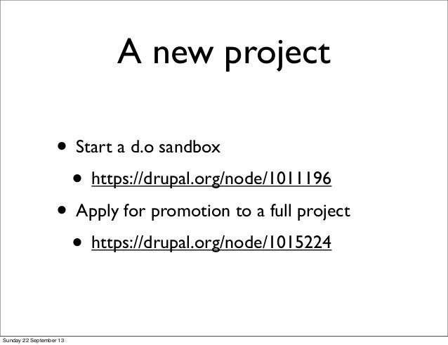 A new project • Start a d.o sandbox • https://drupal.org/node/1011196 • Apply for promotion to a full project • https://dr...