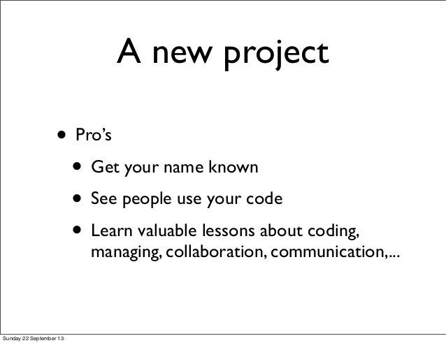 A new project • Pro's • Get your name known • See people use your code • Learn valuable lessons about coding, managing, co...