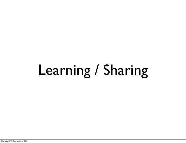 Learning / Sharing Sunday 22 September 13