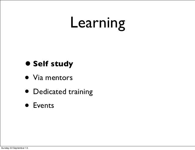 Learning •Self study • Via mentors • Dedicated training • Events Sunday 22 September 13