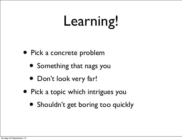 Learning! • Pick a concrete problem • Something that nags you • Don't look very far! • Pick a topic which intrigues you • ...
