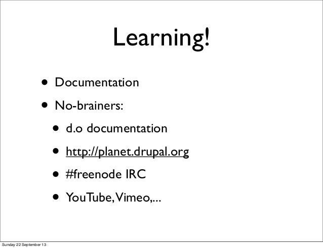 Learning! • Documentation • No-brainers: • d.o documentation • http://planet.drupal.org • #freenode IRC • YouTube,Vimeo,.....