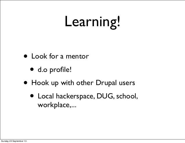 Learning! • Look for a mentor • d.o profile! • Hook up with other Drupal users • Local hackerspace, DUG, school, workplace,...