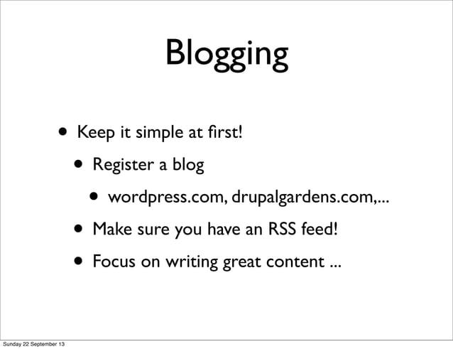 Blogging • Keep it simple at first! • Register a blog • wordpress.com, drupalgardens.com,... • Make sure you have an RSS fe...