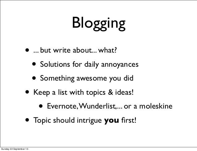 Blogging • ... but write about... what? • Solutions for daily annoyances • Something awesome you did • Keep a list with to...