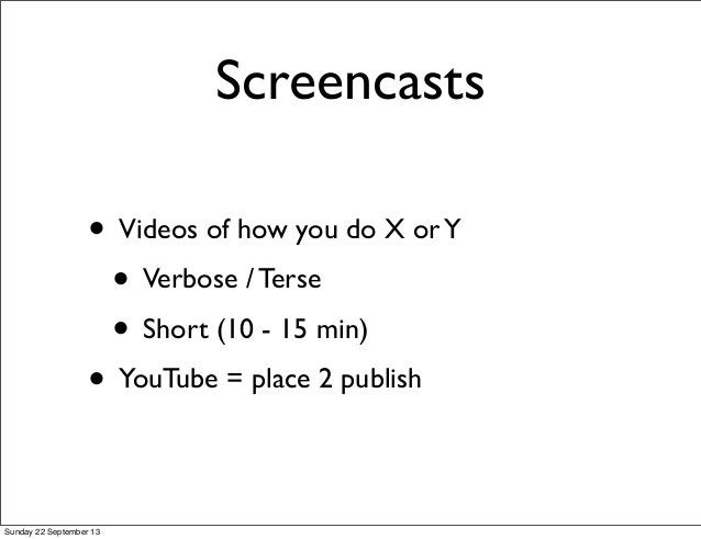 Screencasts • Videos of how you do X orY • Verbose / Terse • Short (10 - 15 min) • YouTube = place 2 publish Sunday 22 Sep...