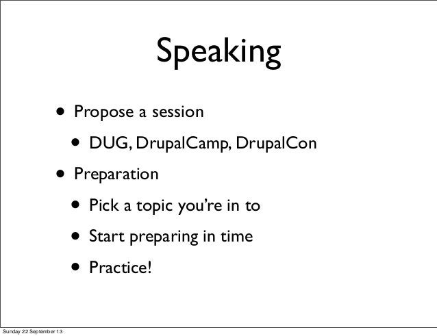 Speaking • Propose a session • DUG, DrupalCamp, DrupalCon • Preparation • Pick a topic you're in to • Start preparing in t...