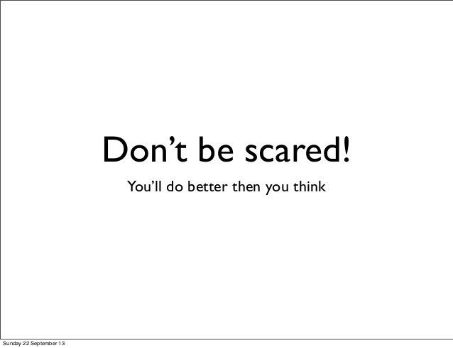 Don't be scared! You'll do better then you think Sunday 22 September 13