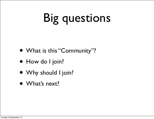 """• What is this """"Community""""? • How do I join? • Why should I join? • What's next? Big questions Sunday 22 September 13"""