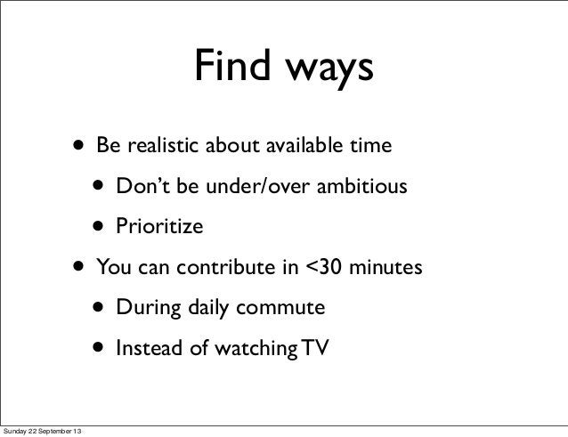 Find ways • Be realistic about available time • Don't be under/over ambitious • Prioritize • You can contribute in <30 min...