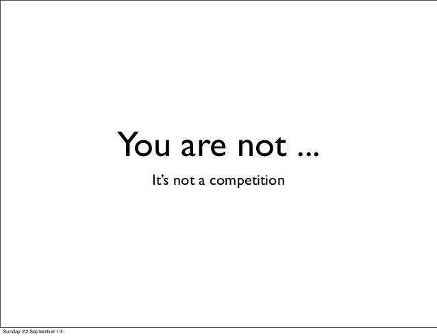 You are not ... It's not a competition Sunday 22 September 13