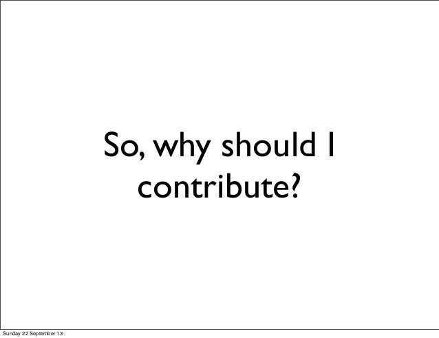 So, why should I contribute? Sunday 22 September 13