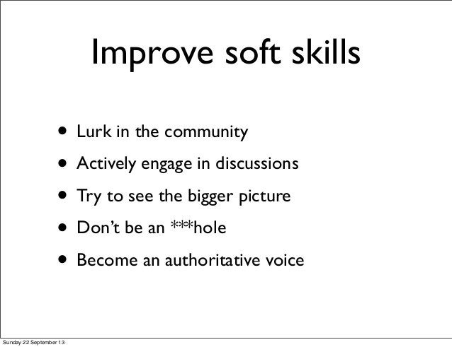 Improve soft skills • Lurk in the community • Actively engage in discussions • Try to see the bigger picture • Don't be an...
