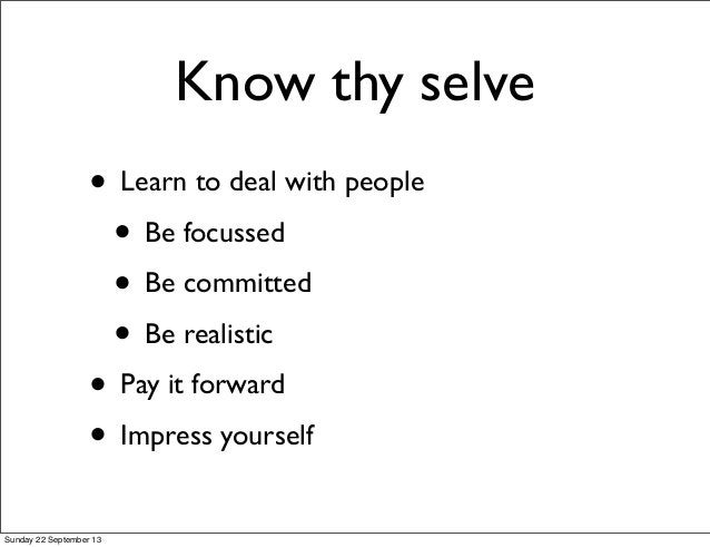 Know thy selve • Learn to deal with people • Be focussed • Be committed • Be realistic • Pay it forward • Impress yourself...