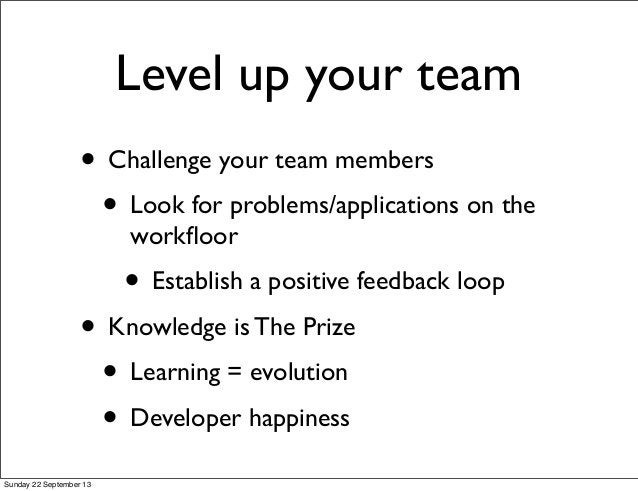 Level up your team • Challenge your team members • Look for problems/applications on the workfloor • Establish a positive f...