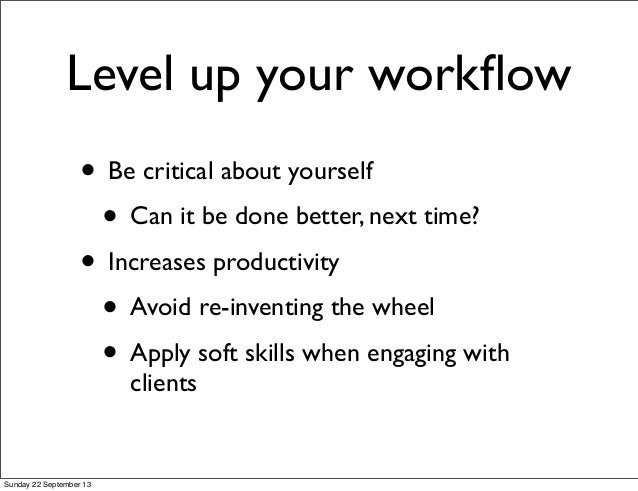 Level up your workflow • Be critical about yourself • Can it be done better, next time? • Increases productivity • Avoid re...