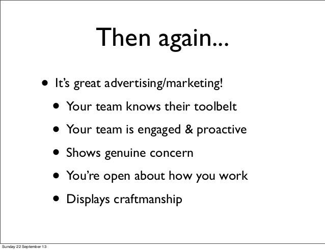 Then again... • It's great advertising/marketing! • Your team knows their toolbelt • Your team is engaged & proactive • Sh...