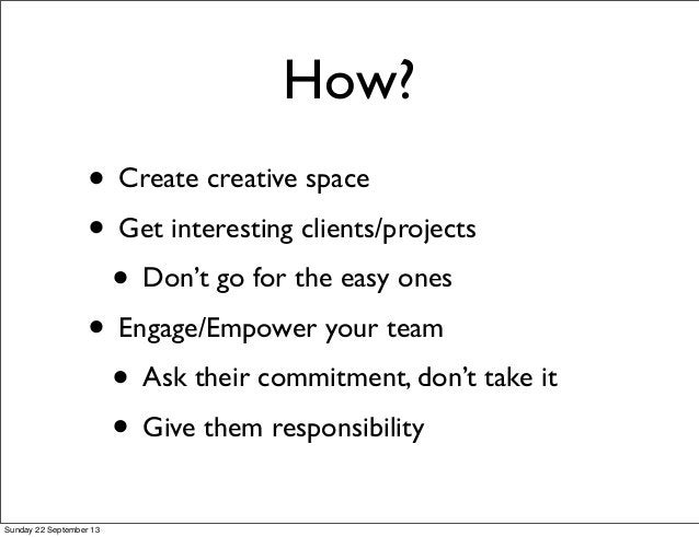 How? • Create creative space • Get interesting clients/projects • Don't go for the easy ones • Engage/Empower your team • ...
