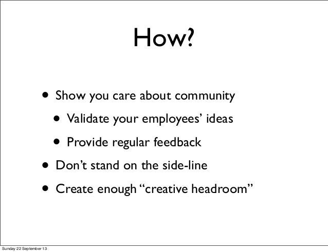 How? • Show you care about community • Validate your employees' ideas • Provide regular feedback • Don't stand on the side...