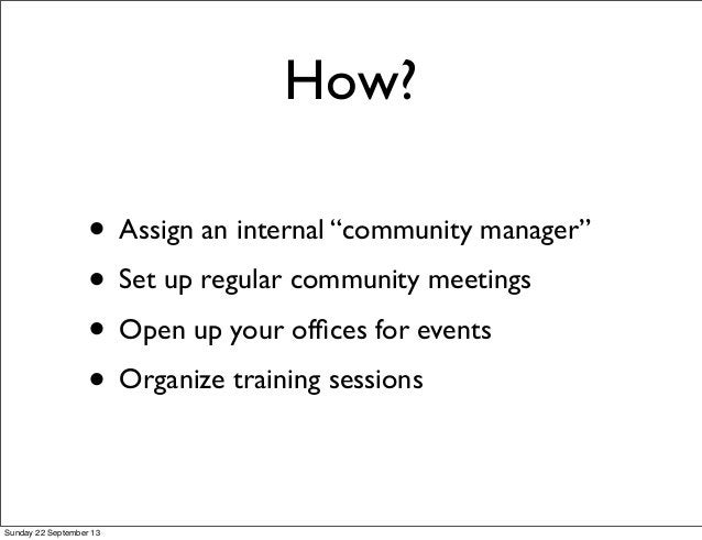"""How? • Assign an internal """"community manager"""" • Set up regular community meetings • Open up your offices for events • Organ..."""