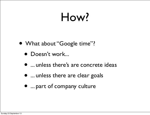 """How? • What about """"Google time""""? • Doesn't work... • ... unless there's are concrete ideas • ... unless there are clear go..."""