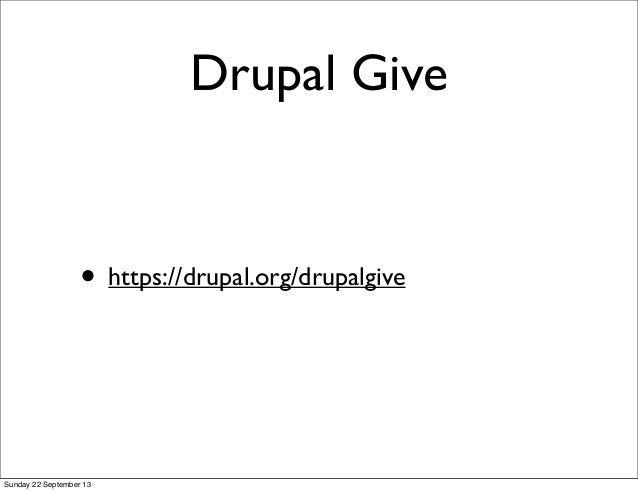 Drupal Give • https://drupal.org/drupalgive Sunday 22 September 13