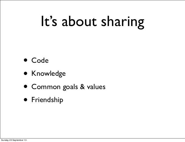 It's about sharing • Code • Knowledge • Common goals & values • Friendship Sunday 22 September 13