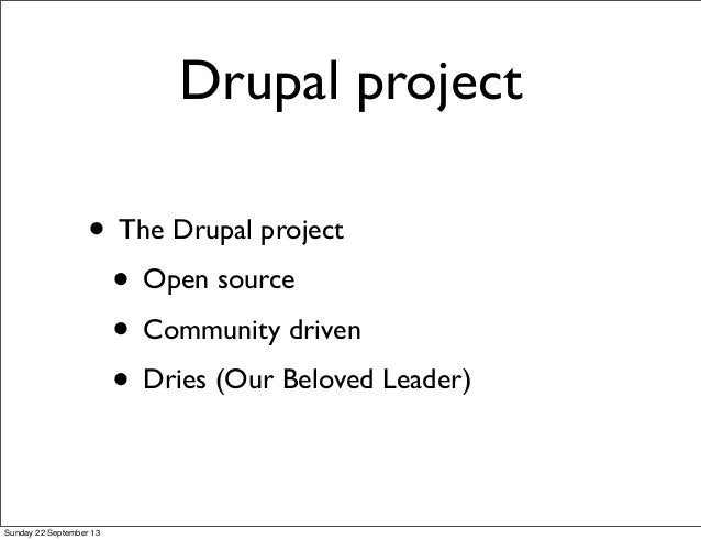 Drupal project • The Drupal project • Open source • Community driven • Dries (Our Beloved Leader) Sunday 22 September 13