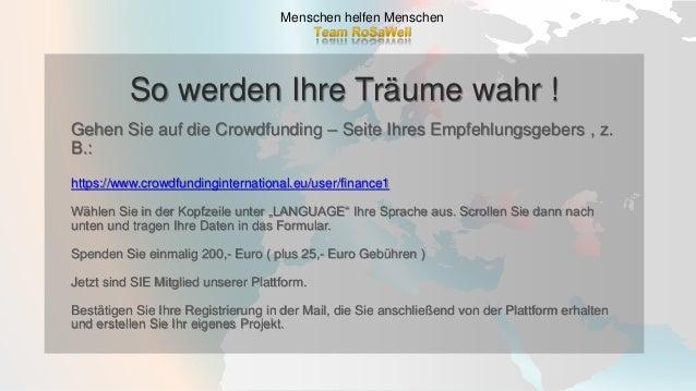 So werden Ihre Träume wahr ! Menschen helfen Menschen Gehen Sie auf die Crowdfunding – Seite Ihres Empfehlungsgebers , z. ...