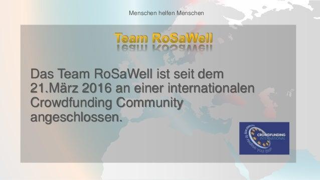 Das Team RoSaWell ist seit dem 21.März 2016 an einer internationalen Crowdfunding Community angeschlossen. Menschen helfen...