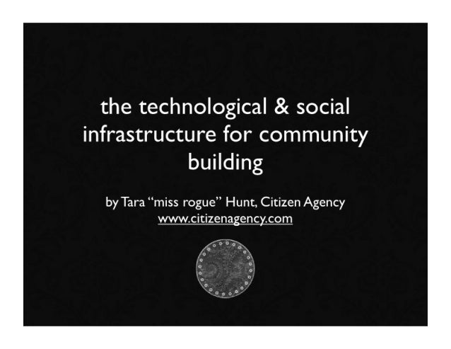 "the technological & social infrastructure for community            building   by Tara ""miss rogue"" Hunt, Citizen Agency   ..."