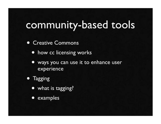 community-based tools • Creative Commons  • how cc licensing works  • ways you can use it to enhance user     experience •...