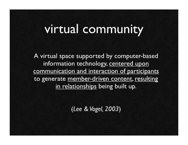 virtual community A virtual space supported by computer-based    information technology, centered upon communication and i...