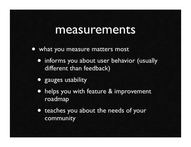 measurements • what you measure matters most  • informs you about user behavior (usually     different than feedback)  • g...