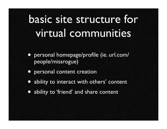 basic site structure for  virtual communities • personal homepage/profile (ie. url.com/   people/missrogue) • personal cont...