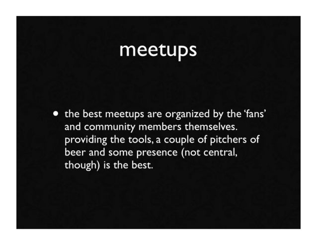 meetups  • the best meetups are organized by the 'fans'   and community members themselves.   providing the tools, a coupl...