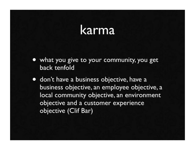 karma  • what you give to your community, you get   back tenfold • don't have a business objective, have a   business obje...