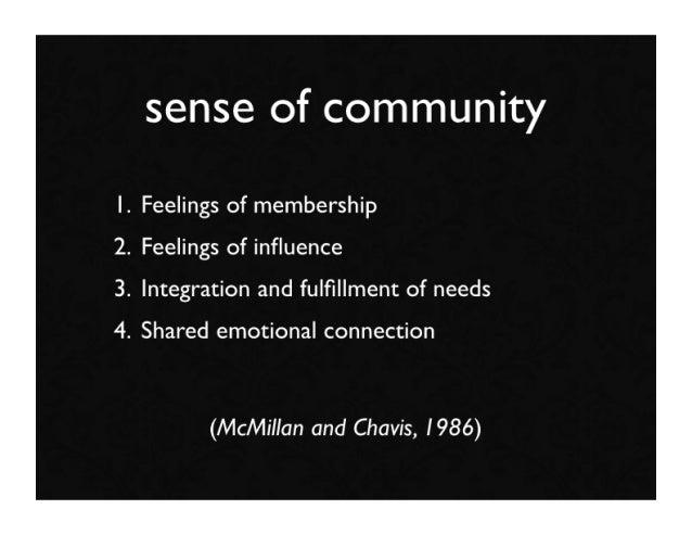 sense of community 1. Feelings of membership 2. Feelings of influence 3. Integration and fulfillment of needs 4. Shared emot...
