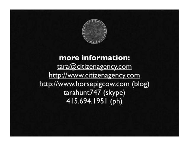 more information:        tara@citizenagency.com    http://www.citizenagency.com http://www.horsepigcow.com (blog)         ...